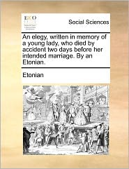 An elegy, written in memory of a young lady, who died by accident two days before her intended marriage. By an Etonian. - Etonian