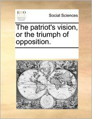 The Patriot's Vision, Or The Triumph Of Opposition. - See Notes Multiple Contributors