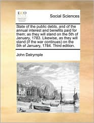 State of the Public Debts, and of the Annual Interest and Benefits Paid for Them; As They Will Stand on the 5th of January, 1783. Likewise, as They Wi