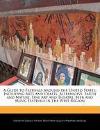 A   Guide to Festivals Around the United States: Including Arts and Crafts, Alternative, Earth and Nature, Fine Art and Theatre, Beer and Music Festiv