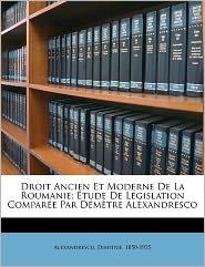 Droit Ancien Et Moderne De La Roumanie; Tude De L Gislation Compar E Par D M Tre Alexandresco - Alexandrescu Dimitrie 1850-1925