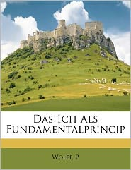 Das Ich ALS Fundamentalprincip - Wolff P