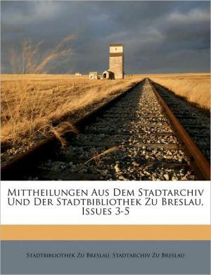 Mittheilungen Aus Dem Stadtarchiv Und Der Stadtbibliothek Zu Breslau, Issues 3-5 - Stadtbibliothek Zu Breslau