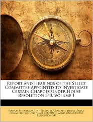Report and Hearings of the Select Committee Appointed to Investigate Certain Charges Under House Resolution 543, Volume 1