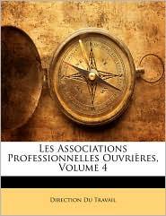 Les Associations Professionnelles Ouvri res, Volume 4 - Direction Du Travail