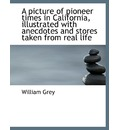 A Picture of Pioneer Times in California, Illustrated with Anecdotes and Stores Taken from Real Life - William Grey