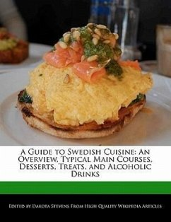 A Guide to Swedish Cuisine: An Overview, Typical Main Courses, Desserts, Treats, and Alcoholic Drinks - Stevens, Dakota