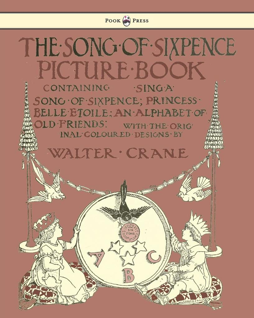 The Song of Sixpence Picture Book - Containing Sing a Song of Sixpence, Princess Belle Etoile, an Alphabet of Old Friends - Illustrated by Walter ...