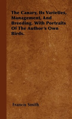 The Canary, Its Varieties, Management, And Breeding. With Portraits Of The Author's Own Birds. - Smith, Francis