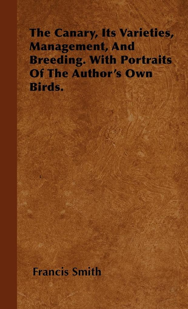 The Canary, Its Varieties, Management, And Breeding. With Portraits Of The Author´s Own Birds. als Buch von Francis Smith - Hadamard Press