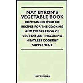 May Byron's Vegetable Book - Containing Over 800 Recipes For The Cooking And Preparation Of Vegetables - Including Meatless Cookery Supplement - May Byron's