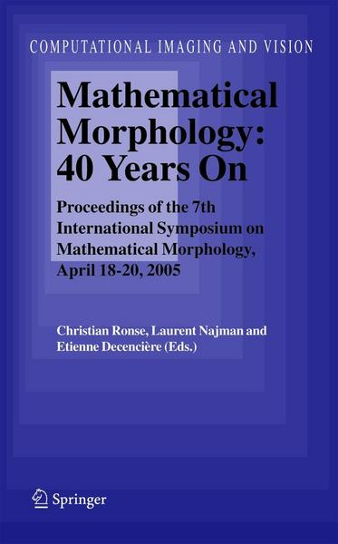 Mathematical Morphology: 40 Years on: Proceedings of the 7th International Symposium on Mathematical Morphology, April 18-20, 2005 - Christian Ronse#Laurent Najman#Etienne Decencière