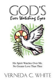 God's Ever Watching Eyes: His Spirit Watches Over Me. No Greater Love Than Thee Verneda C White Author
