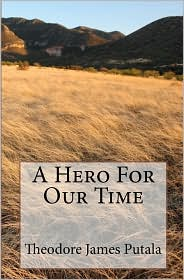 A Hero for Our Time - Theodore James Putala