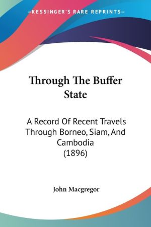 Through the Buffer State: A Record of Recent Travels Through Borneo, Siam, and Cambodia (1896) - John MacGregor