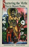 Shattering the Myth: Plays by Hispanic Women - Denise Chavez, Linda Feyder (Editor)