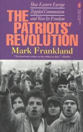 The Patriots' Revolution: How Eastern Europe Toppled Communism and Won Its Freedom - Frankland, Mark / Frankland