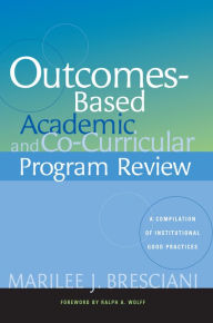 Outcomes-Based Academic and Co-Curricular Program Review: A Compilation of Institutional Good Practices - Marilee J. Bresciani Ludvik