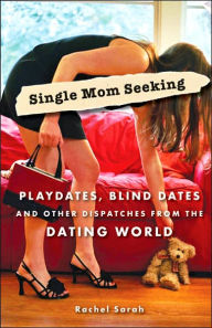 Single Mom Seeking: Playdates, Blind Dates, and Other Dispatches from the Dating World - Rachel Sarah