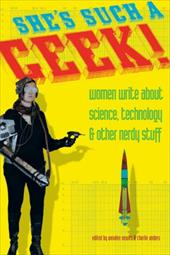 She's Such a Geek!: Women Write about Science, Technology, and Other Nerdy Stuff - Newitz, Annalee / Anders, Charlie