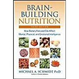 Brain-Building Nutrition: How Dietry Fats And Oils Affect Mental, Physical And Emotional Intelligence - Michael A. Schmidt