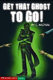 Get That Ghost to Go! - MacPhail, Catherine / Ardagh, Philip / MacPhail, C.