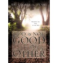 God Is Not Good - He Is Other - George A Henry