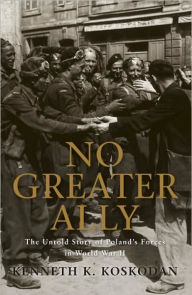 No Greater Ally: The Untold Story of Poland's Forces in World War II - Kenneth K. Koskodan