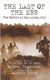 The Last of the Ebb: The Battle of the Aisne, 1918 - Rogerson, Sidney / Rogerson, Peter / Brown, Malcolm