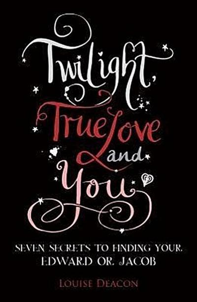 Twilight, True Love and You: Seven Secret Steps to Finding Your Edward or Jacob - Louise Deacon