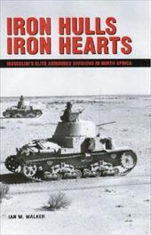 Iron Hulls Iron Hearts: Mussolini's Elite Armoured Divisions in North Africa - Walker, Ian W.