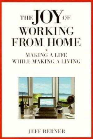 Joy of Working from Home: Making a Life While Making a Living - Jeff Berner
