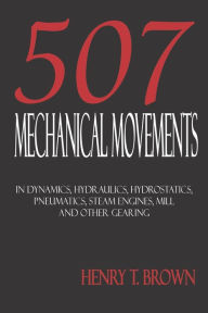 Five Hundred And Seven Mechanical Movements: Dynamics, Hydraulics, Hydrostatics, Pneumatics, Steam Engines, Mill And Other Gearing - Henry T. Brown
