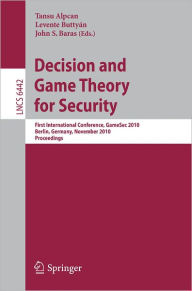 Decision and Game Theory for Security: First International Conference, GameSec 2010, Berlin, Germany, November 22-23, 2010. Proceedings - Tansu Alpcan