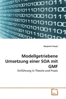 Modellgetriebene Umsetzung einer SOA mit GMF - Einführung in Theorie und Praxis - Haupt, Benjamin