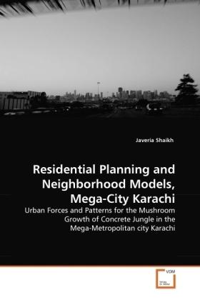 Residential Planning and Neighborhood Models, Mega-City Karachi - Urban Forces and Patterns for the Mushroom Growth of Concrete Jungle in the Mega-Metropolitan city Karachi - Shaikh, Javeria