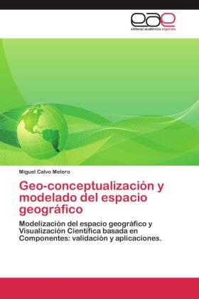 Geo-conceptualización y modelado del espacio geográfico - Modelización del espacio geográfico y Visualización Científica basada en Componentes: validación y aplicaciones. - Calvo Melero, Miguel