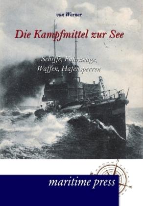 Die Kampfmittel zur See - Schiffe, Fahrzeuge, Waffen, Hafensperren - Werner, Bartholomäus von