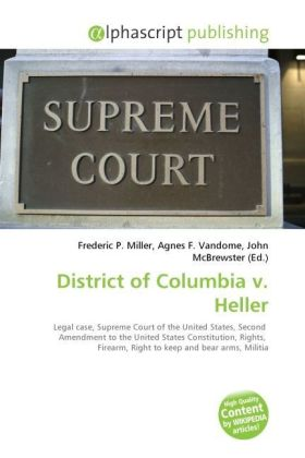 District of Columbia v. Heller - Miller, Frederic P. (Hrsg.) / Vandome, Agnes F. (Hrsg.) / McBrewster, John (Hrsg.)