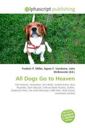 All Dogs Go to Heaven - Miller, Frederic P. (Hrsg.) / Vandome, Agnes F. (Hrsg.) / McBrewster, John (Hrsg.)