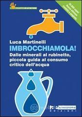 Imbrocchiamola! Dalle minerali al rubinetto, piccola guida al consumo critico dell'acqua - Martinelli Luca
