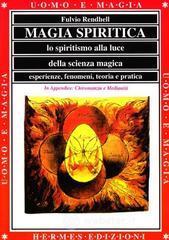 Magia spiritica. Lo spiritismo alla luce della scienza magica. Esperienze, fenomeni, teoria e pratica - Rendhell Fulvio