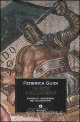Morte nell'arena. Storia e leggenda dei gladiatori - Guidi Federica