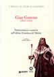 Gian Gastone (1671-1737). Testimonianze e scoperte sull'ultimo Granduca de' Medici
