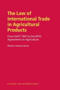 Law of International Trade in Agricultural Products, From GATT 1947 to the WTO Agreement on Agriculture Melaku Geboye Desta Author