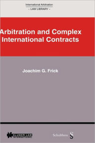 International Arbitration Law Library: Arbitration in Complex International Contracts Joachim G. Frick Author