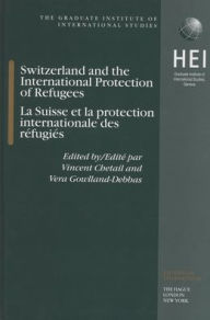 Switzerland and the International Protection of Refugees, La Suisse et la protection internationale des refugies - Vera Gowlland-Debbas