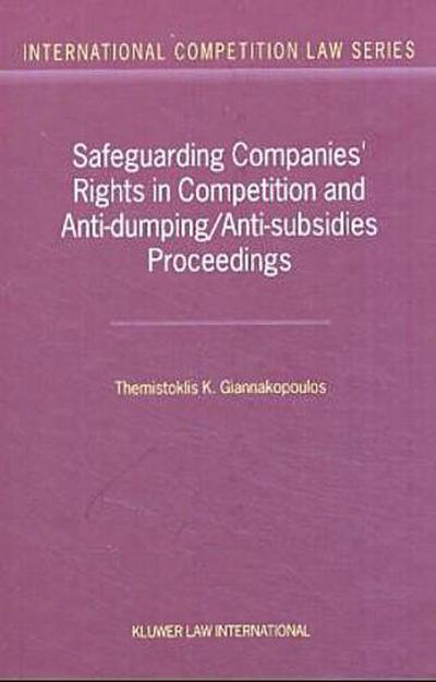 Safeguarding Companies' Rights in Competition and Anti-Dumping/Anti-Subsidies Proceedings (International Competition Law) - Themistoklis K. Giannakopoulos,Giannakopoulos