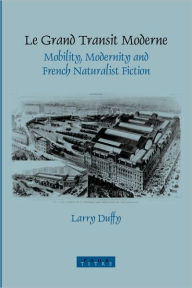 Le Grand Transit Moderne: Mobility, Modernity and French Naturalist Fiction - Larry Duffy