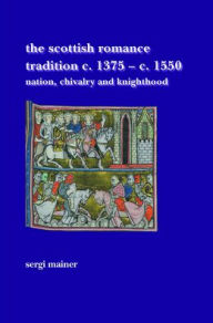 The Scottish Romance Tradition c. 1375-c. 1550: Nation, Chivalry and Knighthood - Sergi Mainer